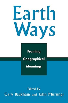 Earth Ways: Framing Geographical Meanings - Backhaus, Gary (Editor), and Murungi, John (Editor), and Dasgupta, Deepanwita (Contributions by)
