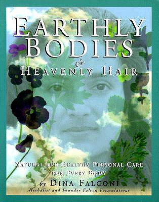 Earthly Bodies & Heavenly Hair: Natural and Healthy Bodycare for Every Body - Falconi, Dina, and Goldbeck, David (Photographer)