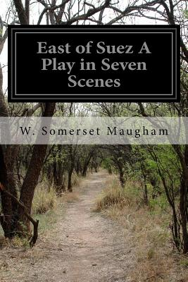 East of Suez a Play in Seven Scenes - Maugham, W Somerset
