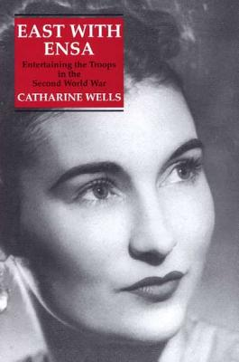 East with Ensa: Entertaining the Troops in the Second World War - Wells, Catherine