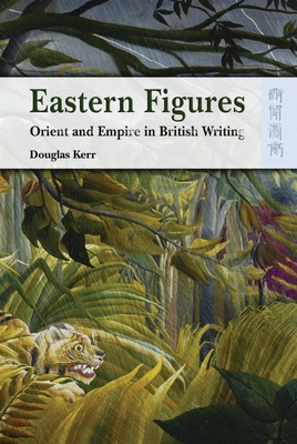 Eastern Figures: Orient and Empire in British Writing - Kerr, Douglas