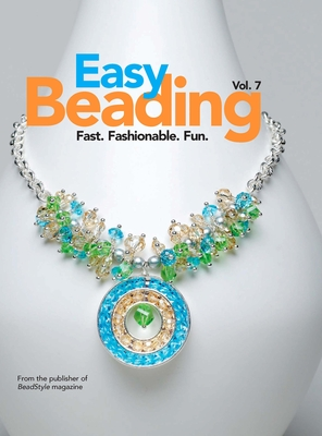 Easy Beading, volume 7: Fast, Fashionable, Fun: The Best Projects from the Sevetnth Year of BeadStyle Magazine - BeadStyle Magazine (Compiled by)