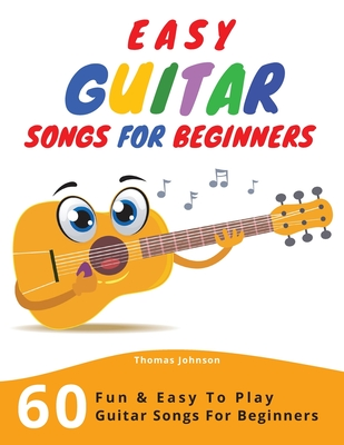 Easy Guitar Songs For Beginners: 60 Fun & Easy To Play Guitar Songs For Beginners (Sheet Music + Tabs + Chords + Lyrics) - Johnson, Thomas