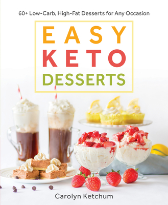 Easy Keto Desserts: 60+ Low-Carb, High-Fat Desserts for Any Occasion - Ketchum, Carolyn