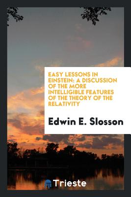 Easy Lessons in Einstein: A Discussion of the More Intelligible Features of the Theory of the Relativity - Slosson, Edwin E