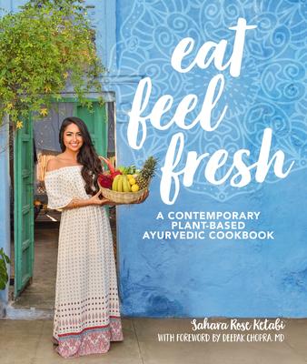 Eat Feel Fresh: A Contemporary, Plant-Based Ayurvedic Cookbook - Ketabi, Sahara Rose, and Chopra, Deepak, MD (Foreword by)
