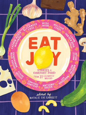 Eat Joy: Stories & Comfort Food from 31 Celebrated Writers - Garrett, Natalie Eve (Editor), and Doerr, Anthony (Contributions by), and Adichie, Chimamanda Ngozi (Contributions by)