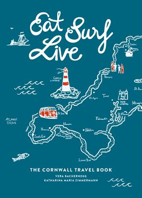 Eat Surf Live: The Cornwall Travel Book - Bachernegg, Vera, and Zimmermann, Katharina Maria