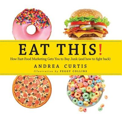 Eat This!: How Fast Food Marketing Gets You to Buy Junk (and How to Fight Back) - Curtis, Andrea