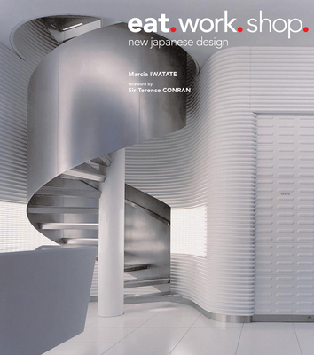 Eat. Work. Shop.: New Japanese Design - Iwatate, Marcia, and Conran, Terence, Sir (Foreword by), and Nakasa, Takeshi (Photographer)