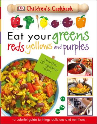 Eat Your Greens, Reds, Yellows, and Purples: Children's Cookbook - DK