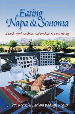 Eating Napa & Sonoma: A Food Lover's Guide to Local Products & Local Dining - Rogers, Barbara, and Rogers, Juliette