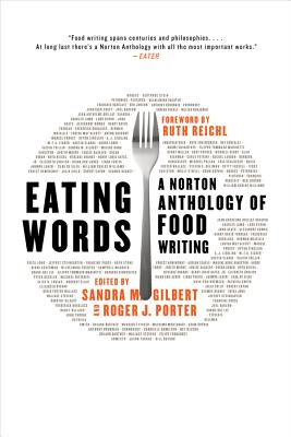 Eating Words: A Norton Anthology of Food Writing - Gilbert, Sandra M, Professor (Editor), and Porter, Roger J, Dr. (Editor), and Reichl, Ruth (Foreword by)