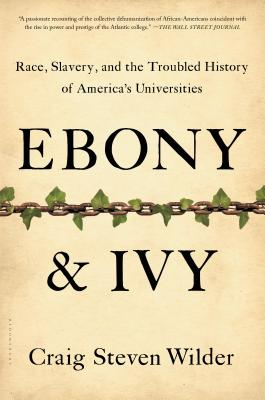 Ebony and Ivy: Race, Slavery, and the Troubled History of America's Universities - Wilder, Craig Steven, Professor