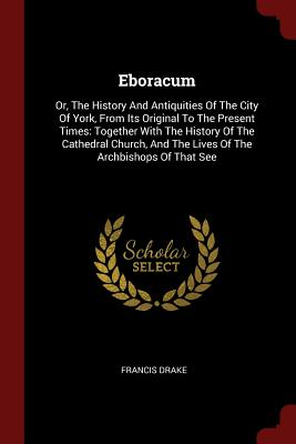 Eboracum: Or, the History and Antiquities of the City of York, from Its Original to the Present Times: Together with the History of the Cathedral Church, and the Lives of the Archbishops of That See - Drake, Francis, Sir