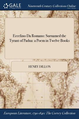 Eccelino Da Romano: Surnamed the Tyrant of Padua: A Poem in Twelve Books - Dillon, Henry