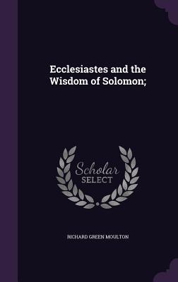 Ecclesiastes and the Wisdom of Solomon; - Moulton, Richard Green