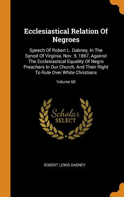 Ecclesiastical Relation of Negroes: Speech of Robert L. Dabney, in the Synod of Virginia, Nov. 9, 1867, Against the Ecclesiastical Equality of Negro Preachers in Our Church, and Their Right to Rule Over White Christians; Volume 68 - Dabney, Robert Lewis