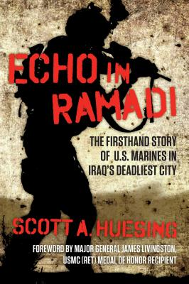 Echo in Ramadi: The Firsthand Story of US Marines in Iraq's Deadliest City - Huesing, Scott A, and Livingston, James, Major General (Foreword by)
