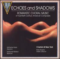 Echoes and Shadows: Romantic Choral Music of Twentieth Century American Composers - I Cantori New York; Katherine Harris (soprano); Nathaniel Watson (baritone); Pamela Reich (soprano); Walter Cain (tenor)