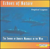 Echoes Of Nature: Tropic Lagoon - The Sounds of Aquatic Mammals in the Wild - Various Artists
