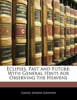 Eclipses, Past and Future: With General Hints for Observing the Heavens - Johnson, Samuel Jenkins