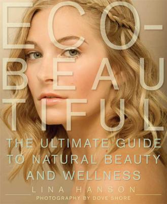 Eco-Beautiful: The Ultimate Guide to Natural Beauty and Wellness - Hanson, Lina