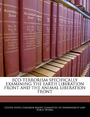 Eco-Terrorism Specifically Examining the Earth Liberation Front and the Animal Liberation Front - United States Congress Senate Committee (Creator)