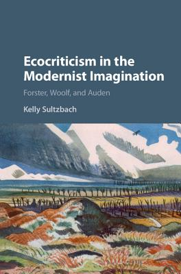 Ecocriticism in the Modernist Imagination: Forster, Woolf, and Auden - Sultzbach, Kelly Elizabeth
