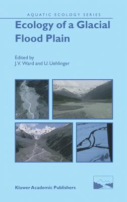 Ecology of a Glacial Flood Plain - Ward, J V (Editor), and Uehlinger, U (Editor)