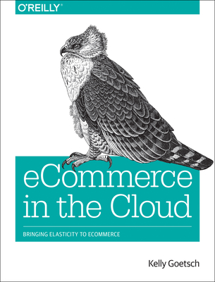 Ecommerce in the Cloud: Bringing Elasticity to Ecommerce - Goetsch, Kelly