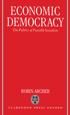 Economic Democracy: The Politics of Feasible Socialism - Archer, Robin