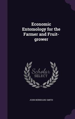 Economic Entomology for the Farmer and Fruit-Grower - Smith, John Bernhard