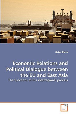 Economic Relations and Political Dialogue Between the Eu and East Asia - Holch, Gabor
