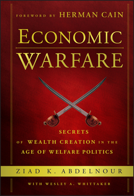 Economic Warfare: Secrets of Wealth Creation in the Age of Welfare Politics - Abdelnour, Ziad K., and Whittaker, Wesley A., and Cain, Herman (Foreword by)