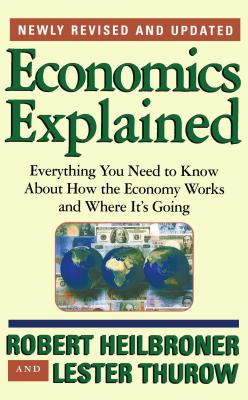 Economics Explained: Everything You Need to Know about How the Economy Works and Where It's Going - Heilbroner, Robert L, and Thurow, Lester, Dr.