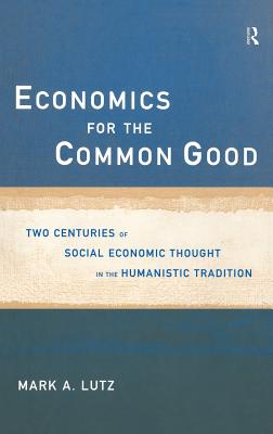 Economics for the Common Good: Two Centuries of Economic Thought in the Humanist Tradition - Lutz, Mark A, and Lutz Mark, A