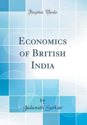 Economics of British India (Classic Reprint) - Sarkar, Jadunath, Sir