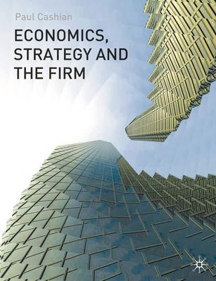 Economics, Strategy and the Firm - Cashian, Paul