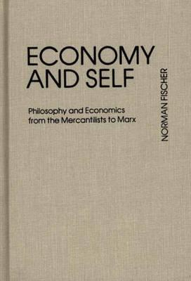 Economy and Self: Philosophy and Economics from the Mercantilists to Marx - Fischer, Norman