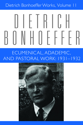 Ecumenical Academic Pastoral Work Dbw 11: 1931-1932 Dietrich Bonhoeffer Works - Bonhoeffer, Dietrich, and Barnett, Victoria J (Editor), and Brocker, Mark (Editor)