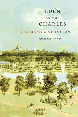 Eden on the Charles: The Making of Boston - Rawson, Michael