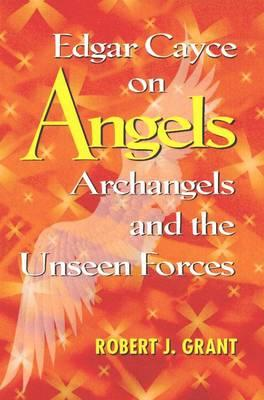 Edgar Cayce on Angels, Archangels, and the Unseen Forces - Grant, Robert J