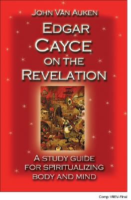 Edgar Cayce on the Revelation: A Study Guide for Spiritualizing Body and Mind - Van Auken, John, and Cayce, Charles Thomas, Ph.D. (Foreword by)