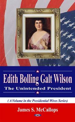 Edith Bolling Galt Wilson the Unintended President - McCallops, James S.