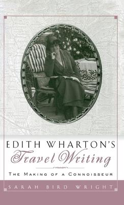 Edith Wharton's Travel Writing: The Making of a Connoisseur - Wright, Sarah Bird