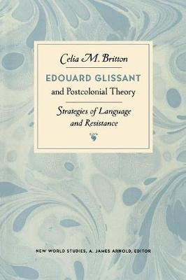 Edouard Glissant and Postcolonial Theory: Strategies of Language and Resistance - Britton, Celia