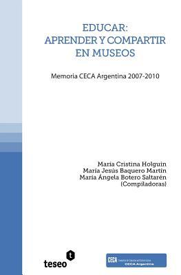 Educar: Aprender y Compartir En Museos: Memoria Ceca Argentina 2007-2010 - Holguin, Maria Cristina, and Baquero Martin, Maria Jesus, and Botero Saltaren, Maria Angela