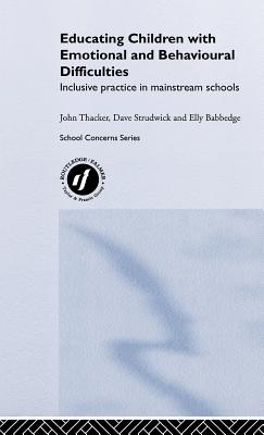 Educating Children with Emotional and Behavioural Difficulties: Inclusive Practice in Mainstream Schools - Babbedge, Elly, and Strudwick, David, and Thacker, John