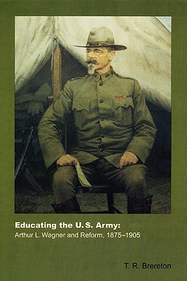 Educating the U.S. Army: Arthur L. Wagner and Reform, 1875-1905 - Brereton, T R, and Brereton, Todd R